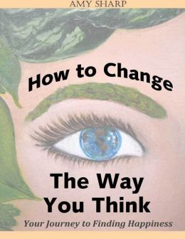 How to Change the Way You Think: Your Journey to Finding Happiness