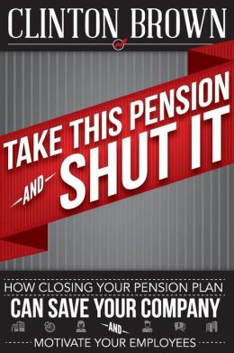 Take This Pension and Shut It!: How Closing Your Pension Plan Can Save Your Company and Motivate Your Employees