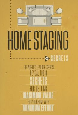 Home Staging Our Secrets The World's Leading Experts Reveal their Secrets for getting maximum value for your home with Minimum Effort