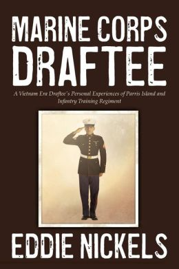 Marine Corps Draftee: A Vietnam Era Draftee's Personal Experiences of Parris Island and Infantry Training Regiment