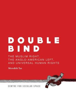 Double Bind: The Muslim Right, the Anglo-American Left, and Universal Human Rights
