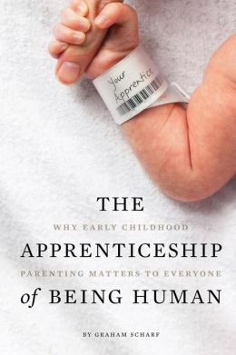 The Apprenticeship of Being Human: Why Early Childhood Parenting Matters to Everyone