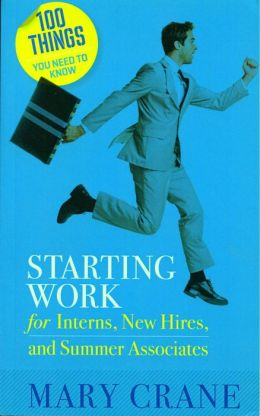 100 Things You Need to Know: Starting Work: For Interns, New Hires, and Summer Associates