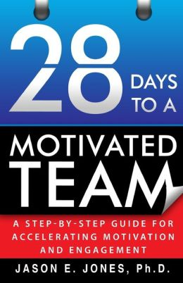 28 Days to a Motivated Team: A Step-By-Step Guide to Accelerating Motivation and Engagement