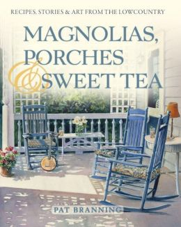 Magnolias, Porches & Sweet Tea: Recipes, Stories and Art from the Lowcountry