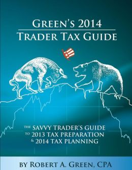 Green's 2014 Trader Tax Guide: The Savvy Trader's Guide to 2013 Tax Preparation and 2014 Tax Planning