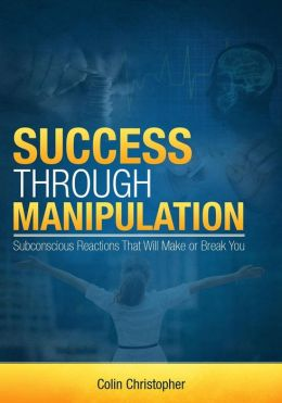Success Through Manipulation: Subconscious Reactions That Will Make or Break You
