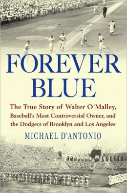 Forever Blue: The True Story of Walter O'Malley, Baseball's Most Controversial Owner, and theDodgers of Brooklyn and Los Angeles