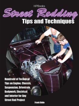 Street Rodding Tips and Techniques: Hundreds of Useful Tips and Techniques on Engine, Chassis, Suspension, Drivetrain, Electrical, Brakes, Body, and Paint for Any Street Rod Project