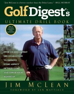 Golf Digest's Ultimate Drill Book: Over 120 Drills that are Guaranteed to Improve Every Aspectof Your Game and Low