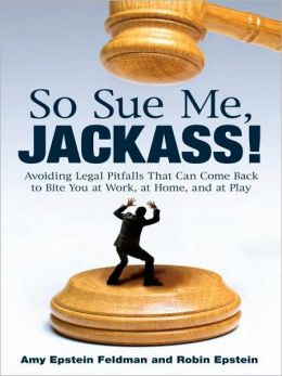 So Sue Me, Jackass!: Avoiding Legal Pitfalls That Can Come Back to Bite You at Work, at Home, and at Play
