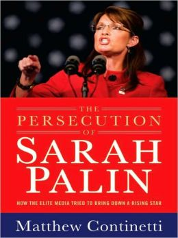 The Persecution of Sarah Palin: How the Elite Media Tried to Bring Down a Rising Star