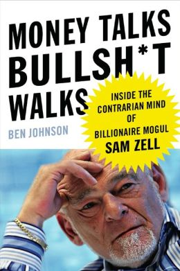 Money Talks, Bullsh-T Walks: Inside the Contrarian Mind of Billionaire Mogul Sam Zell