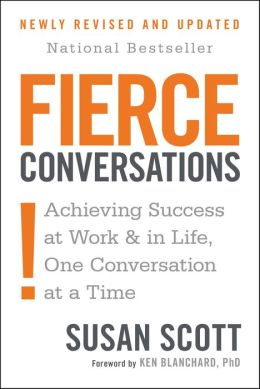 Fierce Conversations: Achieving Success at Work and in Life One Conversation at aTime