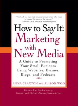 How to Say It: Marketing with New Media: A Guide to Promoting Your Small Business Using Websites, E-zines, Blogs, and Podcasts