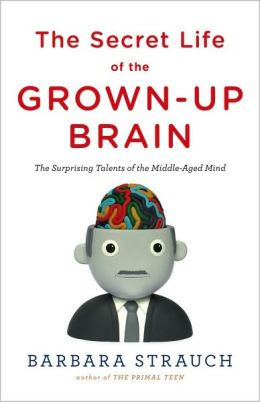 The Secret Life of the Grown-up Brain: The Surprising Talents of the Middle-Aged Mind