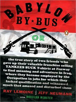 Babylon by Bus: Or true story of two friends who gave up valuable franchiseselling T-shirts tofind meaning & adventure in Iraq where they became employedby the Occupation...