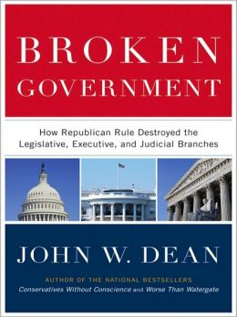 Broken Government: How Republican Rule Destroyed the Legislative, Executive, and Judicial Branches