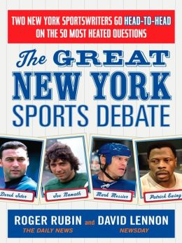 The Great New York Sports Debate: Two New York Sportswriters Go Head-to-Head on the 50 Most Heated Questions