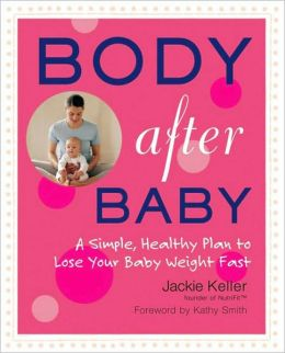 Body After Baby: A Simple, Healthy Plan to Lose Your Baby Weight Fast