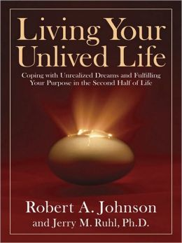 Living Your Unlived Life: Coping with Unrealized Dreams and Fulfilling Your Purpose in the Second Half ofLife