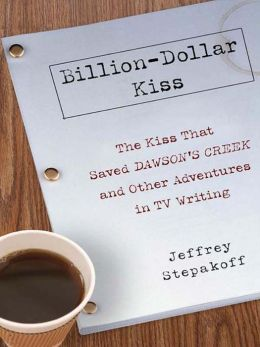 Billion-Dollar Kiss: The Kiss that Saved Dawson's Creek and Other Adventures in TV Writing