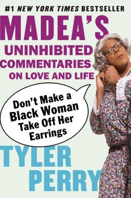 Don't Make a Black Woman Take Off Her Earrings: Madea's Uninhibited Commentaries on Love and Life