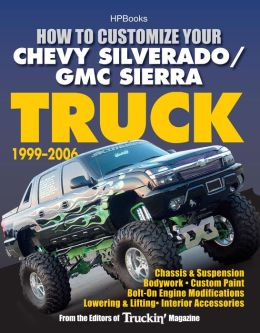 How to Customize Your Chevy Silverado/GMC Sierra Truck, 1999-2006HP 1526: Chassis & Suspension,Chassis & Suspension, Bodywork, Custom Paint, Bolt-On Engine Modifications, Lowering & Lifting, Interior Accessories
