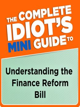 The Complete Idiot's Mini Guide to Understanding the Finance Reform Bill