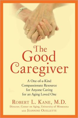 The Good Caregiver: A One-of-a-Kind Compassionate Resource for Anyone Caring for an Aging Loved One
