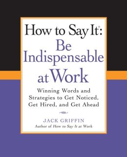 How to Say It: Be Indispensable at Work: Winning Words and Strategies to Get Noticed, Get Hired, andGet Ahead
