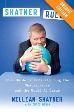 Shatner Rules: Your Guide to Understanding the Shatnerverse and the World at Large (Amplified Edition)