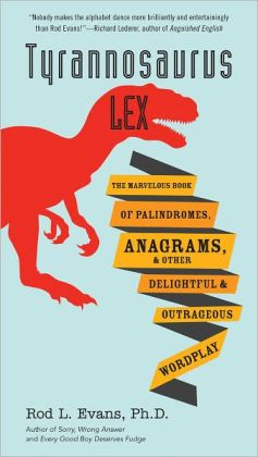 Tyrannosaurus Lex: The Marvelous Book of Palindromes, Anagrams, and Other Delightful and OutrageousWordplay