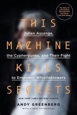 This Machine Kills Secrets: Julian Assange, the Cypherpunks, and Their Fight to EmpowerWhistleblowers