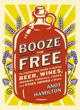 Booze for Free: The Definitive Guide to Making Beer, Wines, Cocktail Bases,Ciders, and Other Drinks at Home