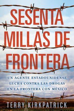 Sesenta Millas de Frontera: An American Lawman Battles Drugs on the Mexican Border