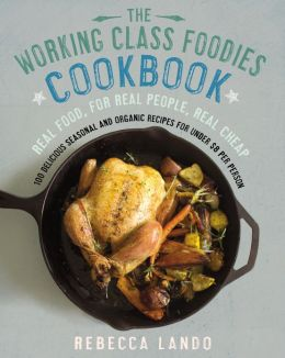 The Working Class Foodies Cookbook: 100 Delicious Seasonal and Organic Recipes for Under $8 perPerson