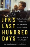 Book Cover Image. Title: JFK's Last Hundred Days:  The Transformation of a Man and the Emergence of a Great President, Author: Thurston Clarke