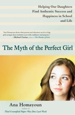 The Myth of the Perfect Girl: Helping Our Daughters Find Authentic Success and Happiness in School and Life