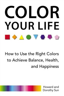 Color Your Life: How to Use the Right Colors to Achieve Balance, Health, andHappiness