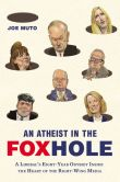Book Cover Image. Title: An Atheist in the FOXhole:  A Liberal's Eight-Year Odyssey Inside the Heart of the Right-Wing Media, Author: Joe Muto