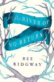 Book Cover Image. Title: The River of No Return, Author: Bee Ridgway