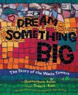 Dianna Hutts Aston - Dream Something Big: The Story of the Watts Towers