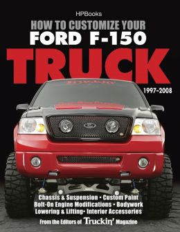 How to Customize Your Ford F-150 Truck, 1997-2008 HP1529: Chassis & Suspension, Custom Paint, Bolt-On Engine Modifications, Bodywork,Lowering & Lifting, Interior Accessories