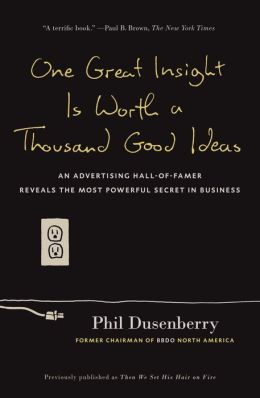 One Great Insight Is Worth a Thousand Good Ideas: An Advertising Hall-of-Famer Reveals the Most Powerful Secret in Business
