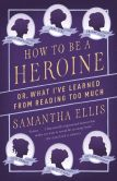 Book Cover Image. Title: How to Be a Heroine:  Or, What I've Learned from Reading Too Much, Author: Samantha Ellis