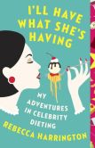 Book Cover Image. Title: I'll Have What She's Having:  My Adventures in Celebrity Dieting, Author: Rebecca Harrington