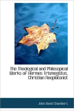 The Theological And Philosopical Works Of Hermes Trismegistus, Christian Neoplatonist