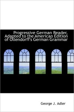 Progressive German Reader, Adapted To The American Edition Of Ollendorff's German Grammar