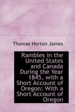 Rambles In The United States And Canada During The Year 1845, With A Short Account Of Oregon